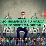 Como Humanizar tu Marca